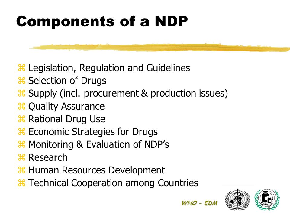 WHO - EDM 4 Components of a NDP zLegislation, Regulation and Guidelines zSelection of Drugs zSupply (incl. procurement & production issues) zQuality A