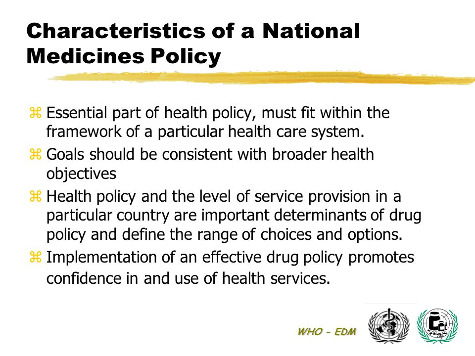 WHO - EDM 7 Characteristics of a National Medicines Policy z Essential part of health policy, must fit within the framework of a particular health care system.