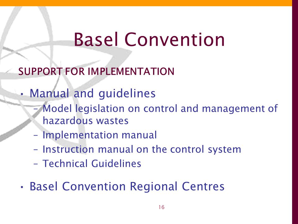 16 Basel Convention SUPPORT FOR IMPLEMENTATION Manual and guidelines –Model legislation on control and management of hazardous wastes –Implementation manual –Instruction manual on the control system –Technical Guidelines Basel Convention Regional Centres