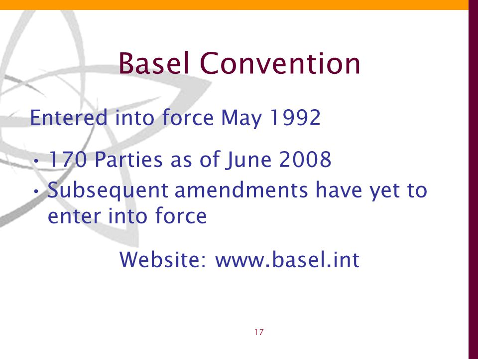 17 Basel Convention Entered into force May 1992 170 Parties as of June 2008 Subsequent amendments have yet to enter into force Website:www.basel.int