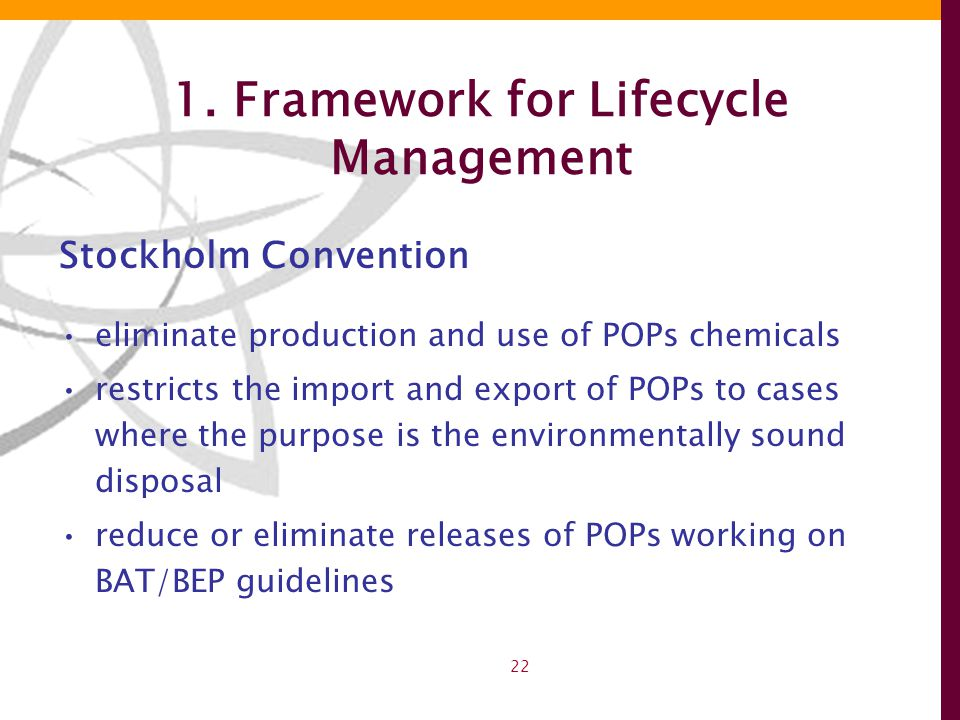 22 1. Framework for Lifecycle Management Stockholm Convention eliminate production and use of POPs chemicals restricts the import and export of POPs t
