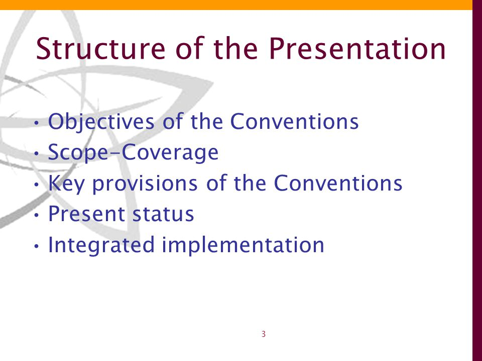 3 Structure of the Presentation Objectives of the Conventions Scope-Coverage Key provisions of the Conventions Present status Integrated implementation