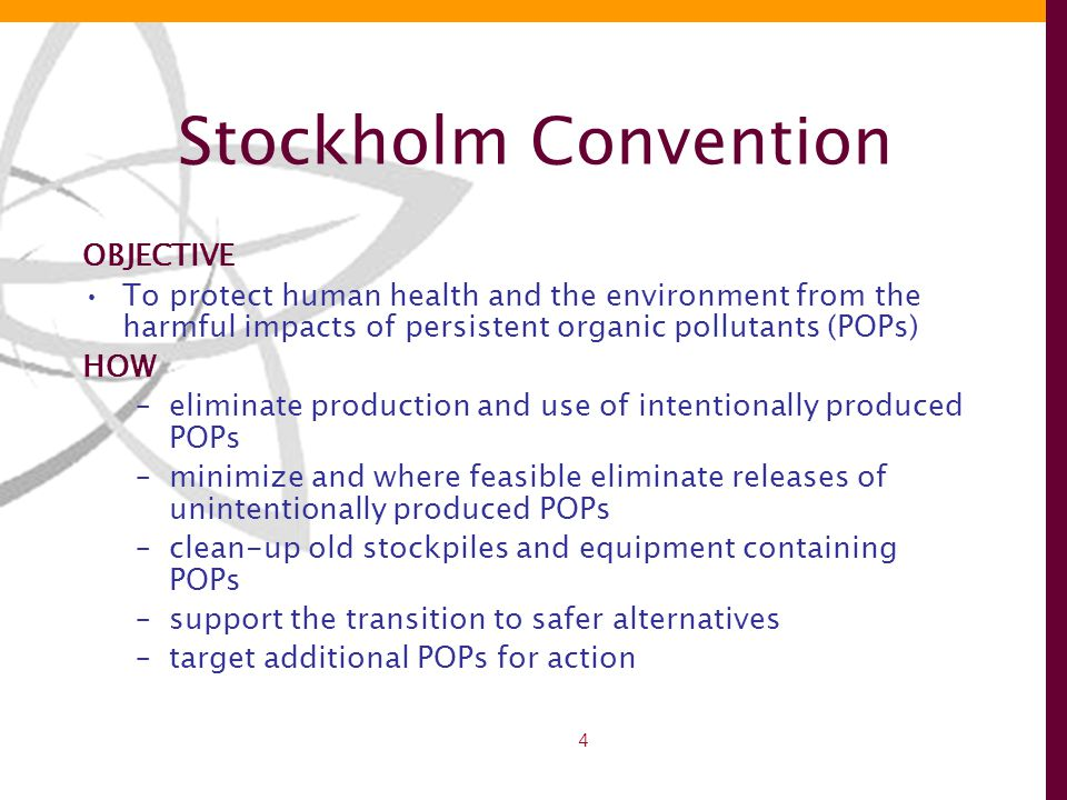4 Stockholm Convention OBJECTIVE To protect human health and the environment from the harmful impacts of persistent organic pollutants (POPs) HOW –eliminate production and use of intentionally produced POPs –minimize and where feasible eliminate releases of unintentionally produced POPs –clean-up old stockpiles and equipment containing POPs –support the transition to safer alternatives –target additional POPs for action