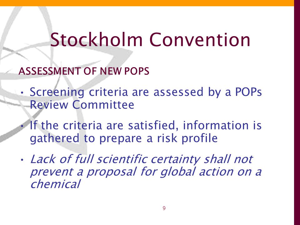 9 Stockholm Convention ASSESSMENT OF NEW POPS Screening criteria are assessed by a POPs Review Committee If the criteria are satisfied, information is gathered to prepare a risk profile Lack of full scientific certainty shall not prevent a proposal for global action on a chemical