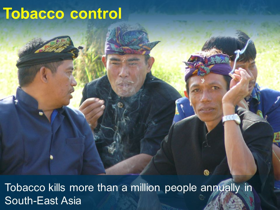 Tobacco control Tobacco kills more than a million people annually in South-East Asia