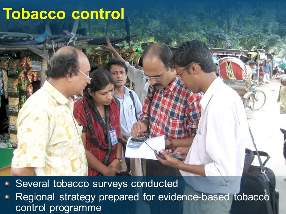 Several tobacco surveys conducted Tobacco control Regional strategy prepared for evidence-based tobacco control programme