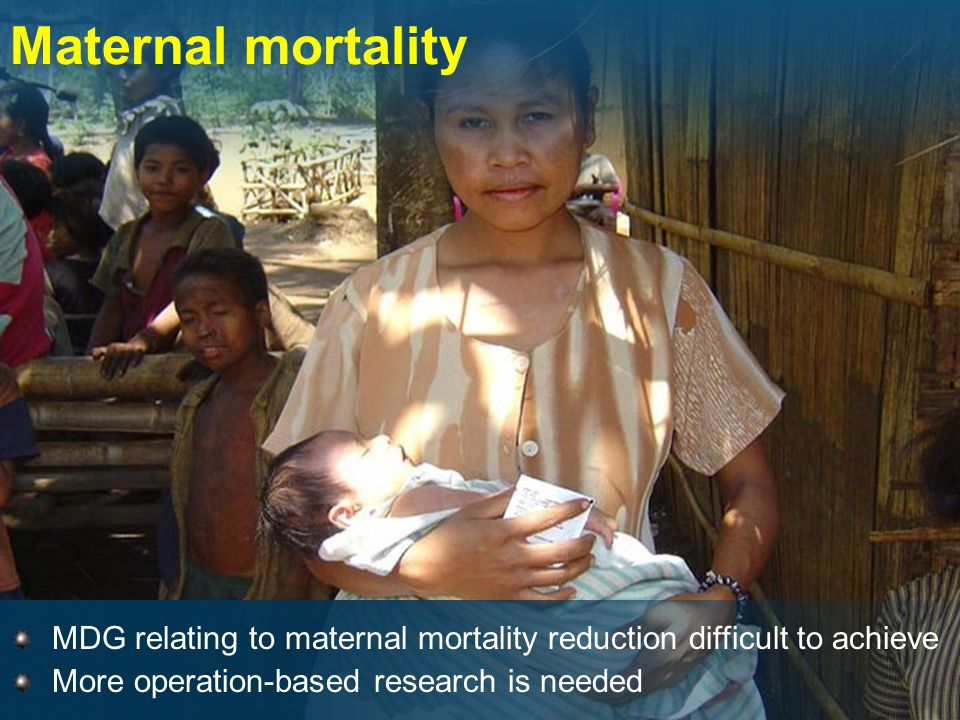 Maternal mortality MDG relating to maternal mortality reduction difficult to achieve More operation-based research is needed