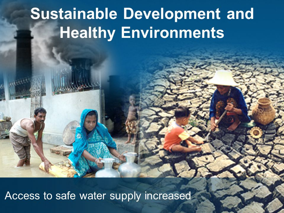Sustainable Development and Healthy Environments Access to safe water supply increased