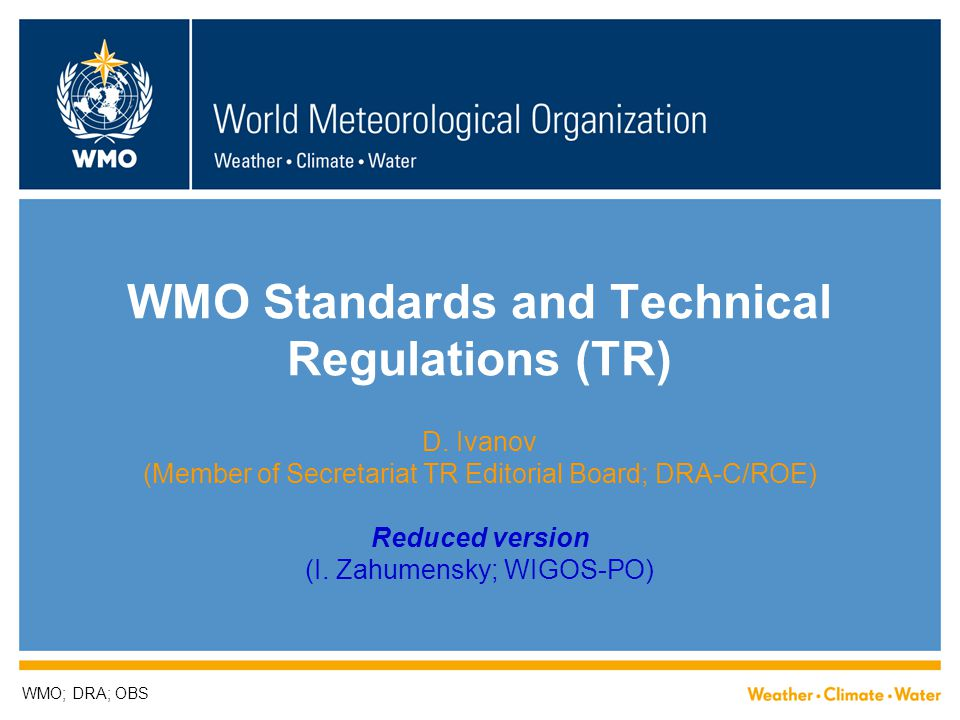 How to improve WMO Technical Regulations  ISO/IEC DIR 2 specifies General Principles, e.g.,  TRs should define clear and unambiguous provisions  To achieve their objectives, TRs shall:  be as complete as necessary within the limits specified by their scope,  be consistent, clear and accurate,  take full account of the state of the art,  provide a framework for future technological development,  be comprehensible to qualified persons who have not participated in its preparation, and  take into account the principles for the drafting of documents [contained in the same Doc]