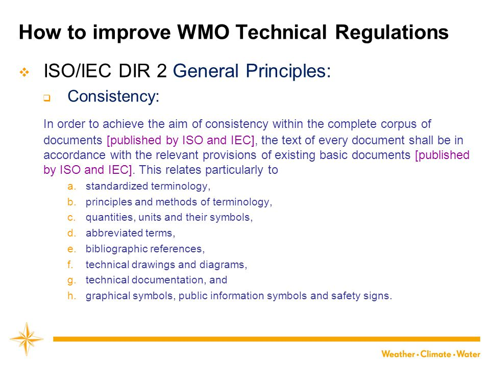 How to improve WMO Technical Regulations  ISO/IEC DIR 2 General Principles:  Consistency: In order to achieve the aim of consistency within the comp