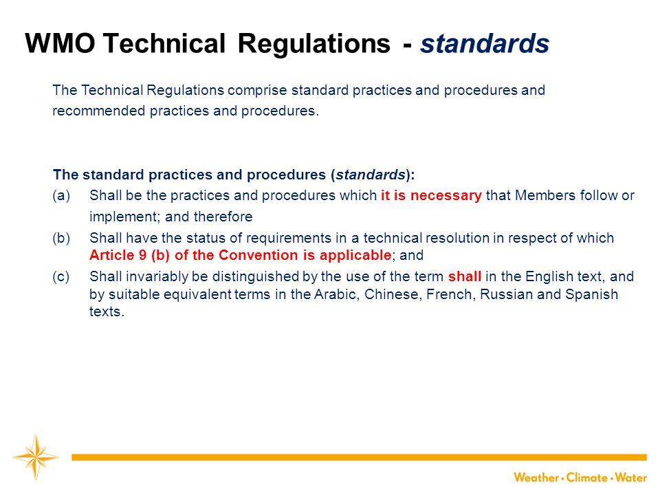 WMO Technical Regulations - recommendations The Technical Regulations comprise standard practices and procedures and recommended practices and procedures.