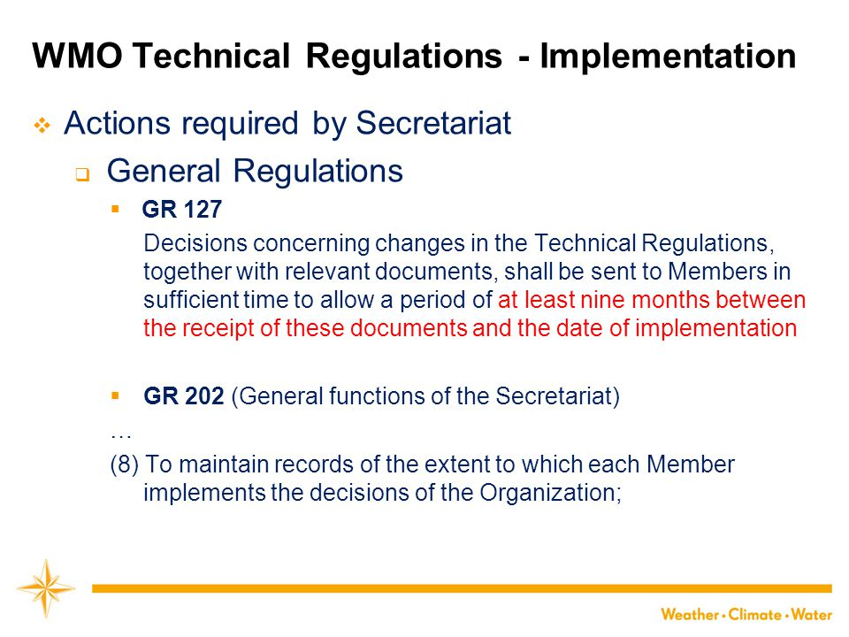 How to improve WMO Technical Regulations  Principles in the selection of material for inclusion in the Technical Regulations (agreed by Congress)  Technical commissions should not recommend that a Regulation be a standard practice unless it is supported by a strong majority; (mature for global implementation)  Technical Regulations should contain appropriate instructions to Members regarding implementation of the provision in question; (implementable)  No major changes should be made in the Technical Regulations without consulting the appropriate technical commissions; (relevant)  Any amendments proposed to these Technical Regulations submitted by Members or by constituent bodies should be communicated to all Members at least three months before they are submitted to Congress.