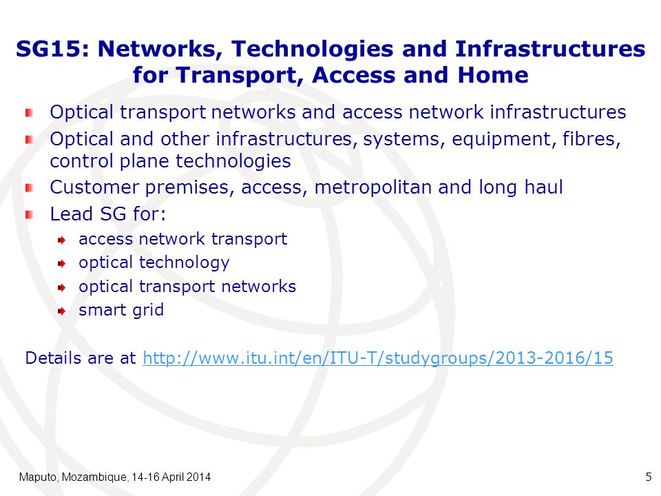Questions under SG15 Q1:Coordination of access and Home Network Transport standards Q2: Optical systems for fibre access networks Q3: General characteristics of transport networks Q4: Broadband access over metallic conductors Q5: Characteristics and test methods of optical fibres and cables Q6: Characteristics of optical systems for terrestrial transport networks Q7: Characteristics of optical components and subsystems Q8: Characteristics of optical fibre submarine cable systems Q9: Transport network protection/restoration Q10: Interfaces, Interworking, OAM and Equipment specifications for Packet based Transport Networks Q11: Signal structures, interfaces, equipment functions, and interworking for transport networks Q12: Transport network architectures Q13: Network synchronization and time distribution performance Q14: Management and control of transport systems and equipment Q15: Communications for Smart Grid Q16: Outside plant and related indoor installation Q17: Maintenance and operation of optical fibre cable networks Q18: Broadband in-premises networking Maputo, Mozambique, 14-16 April 2014 6