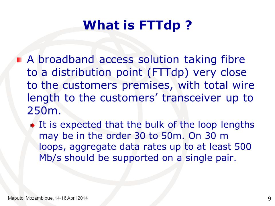 10 FTTdp/G.fast raison d'être To provide the best aspects of 'Fibre to the home' and 'ADSL': Fibre to the home bit-rates customer self-installation like ADSL Maputo, Mozambique, 14-16 April 2014