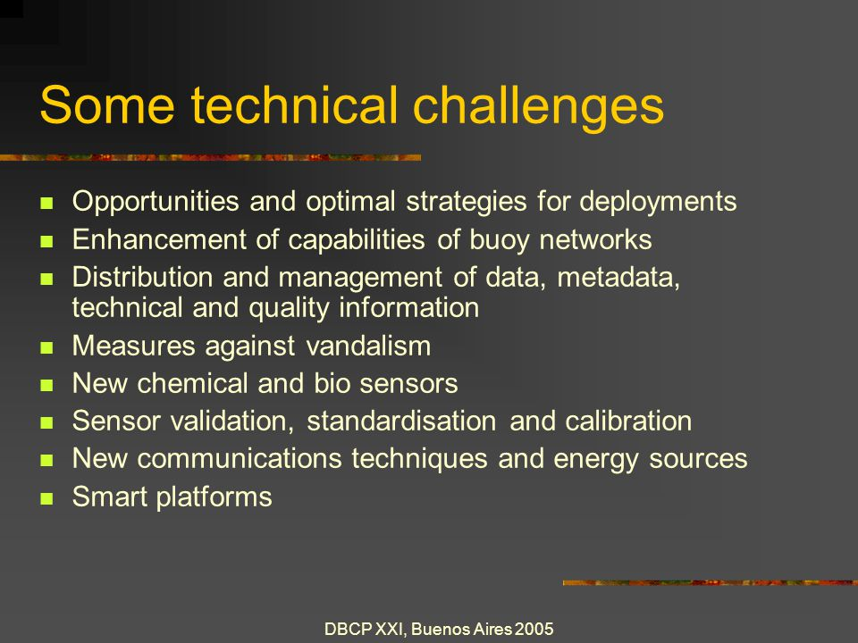 DBCP XXI, Buenos Aires 2005 Some technical challenges Opportunities and optimal strategies for deployments Enhancement of capabilities of buoy networks Distribution and management of data, metadata, technical and quality information Measures against vandalism New chemical and bio sensors Sensor validation, standardisation and calibration New communications techniques and energy sources Smart platforms