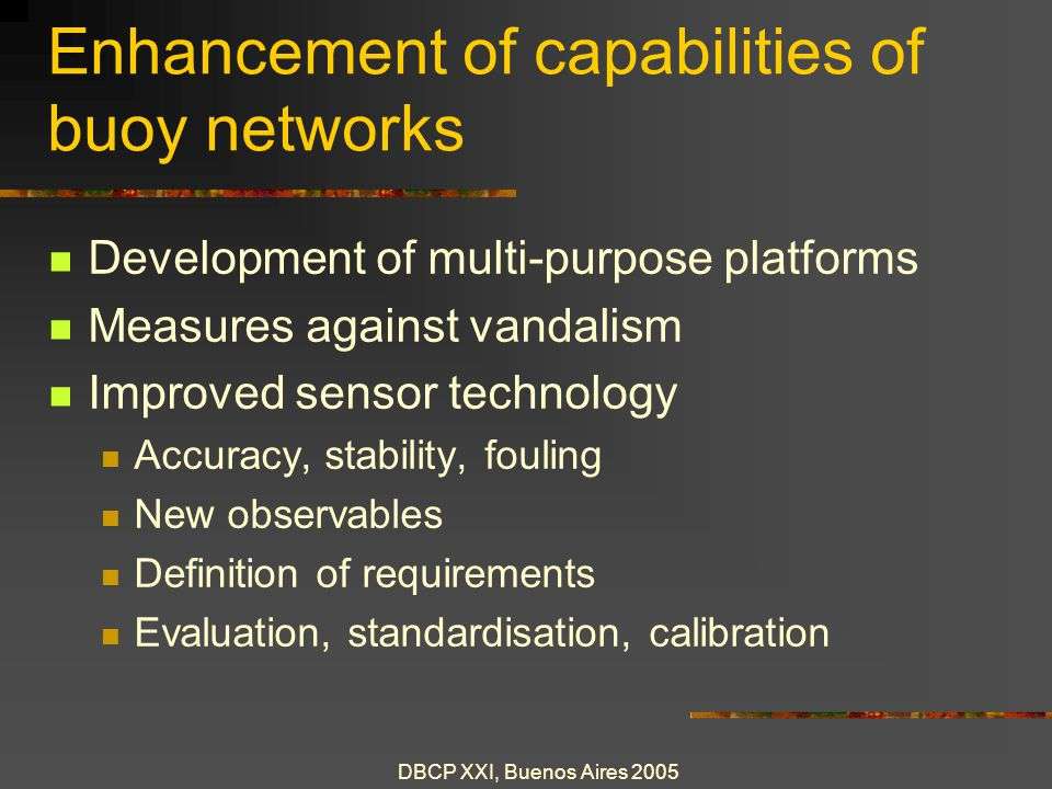 DBCP XXI, Buenos Aires 2005 Enhancement of capabilities of buoy networks New communications techniques New energy sources Integration with observing networks Smart platforms Adaptive sampling Self configuring: plug and play