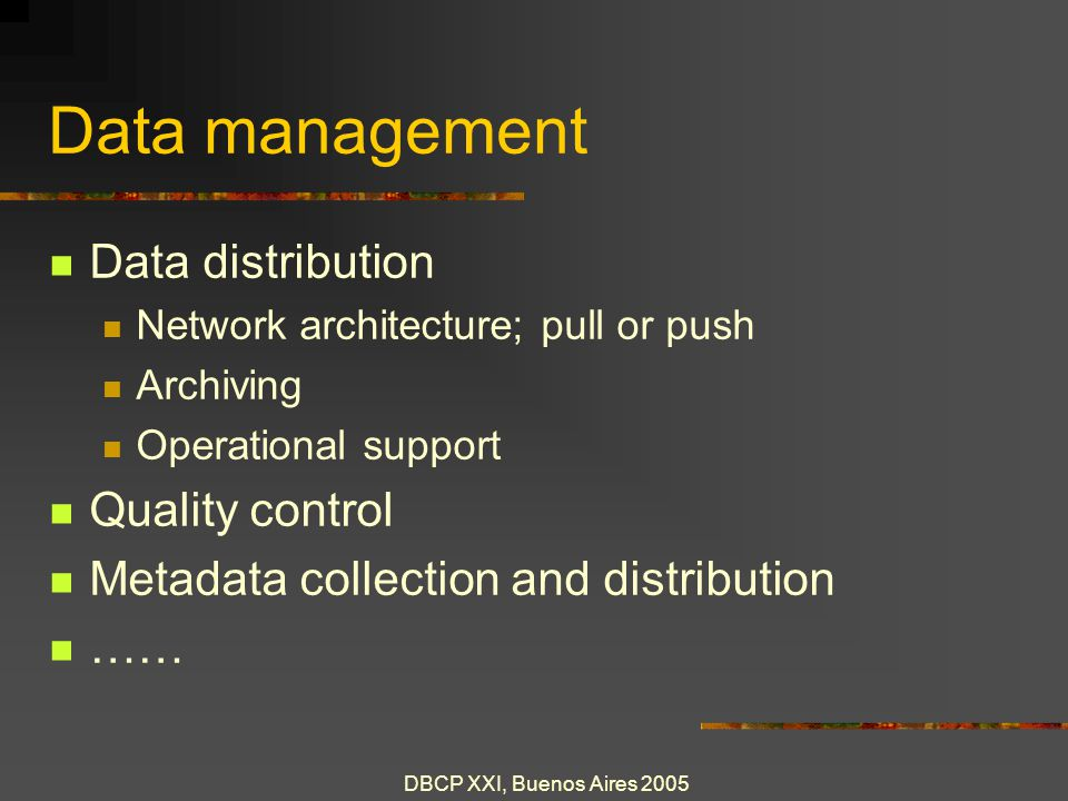 DBCP XXI, Buenos Aires 2005 Data management Data distribution Network architecture; pull or push Archiving Operational support Quality control Metadata collection and distribution ……