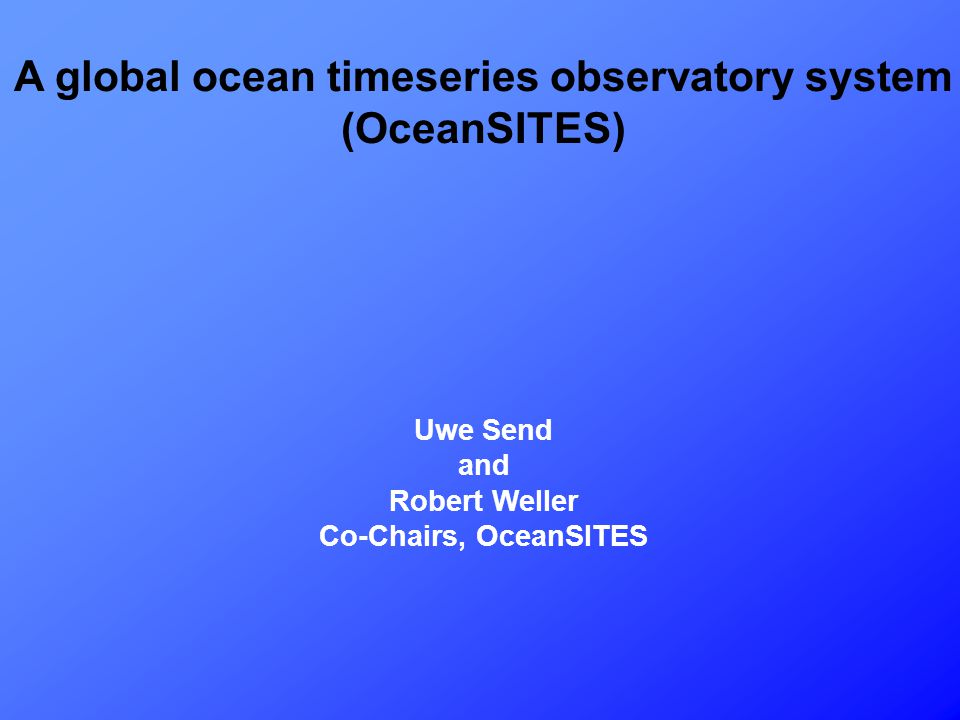 A global ocean timeseries observatory system is under development internationally Started as GOOS/CLIVAR/POGO sponsored (via OOPC/COOP) activity The system is multidisciplinary in nature, providing physical, meteorological, chemical, biological and geophysical timeseries observations Goal is to make the data are publicly available as soon as received and quality-controlled by the owner/operator An International Steering Team provides guidance, coordination, outreach, and oversight for the implementation, data management and capacity building (18 scientists operating sites, representing all ocean disciplines) A pilot system (2001-2006) has been defined consisting of all operating sites and those planned to be established within 5 years, subject to evaluation in terms of the qualifying criteria by the Science Team.