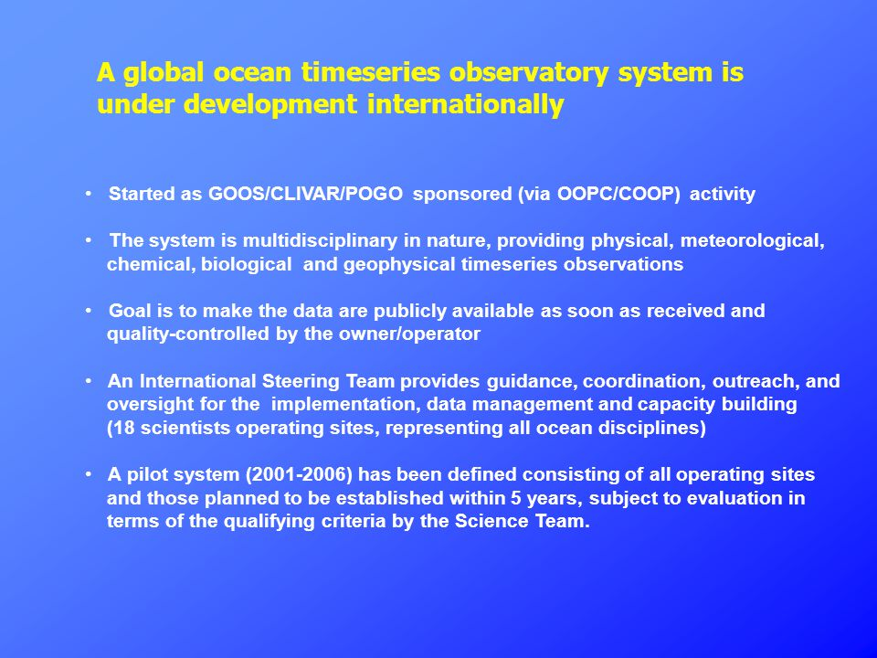 A global ocean timeseries observatory system is under development internationally Started as GOOS/CLIVAR/POGO sponsored (via OOPC/COOP) activity The s