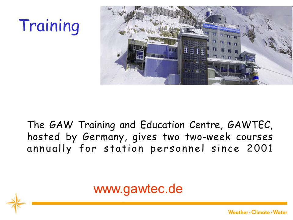Training WMO The GAW Training and Education Centre, GAWTEC, hosted by Germany, gives two two-week courses annually for station personnel since
