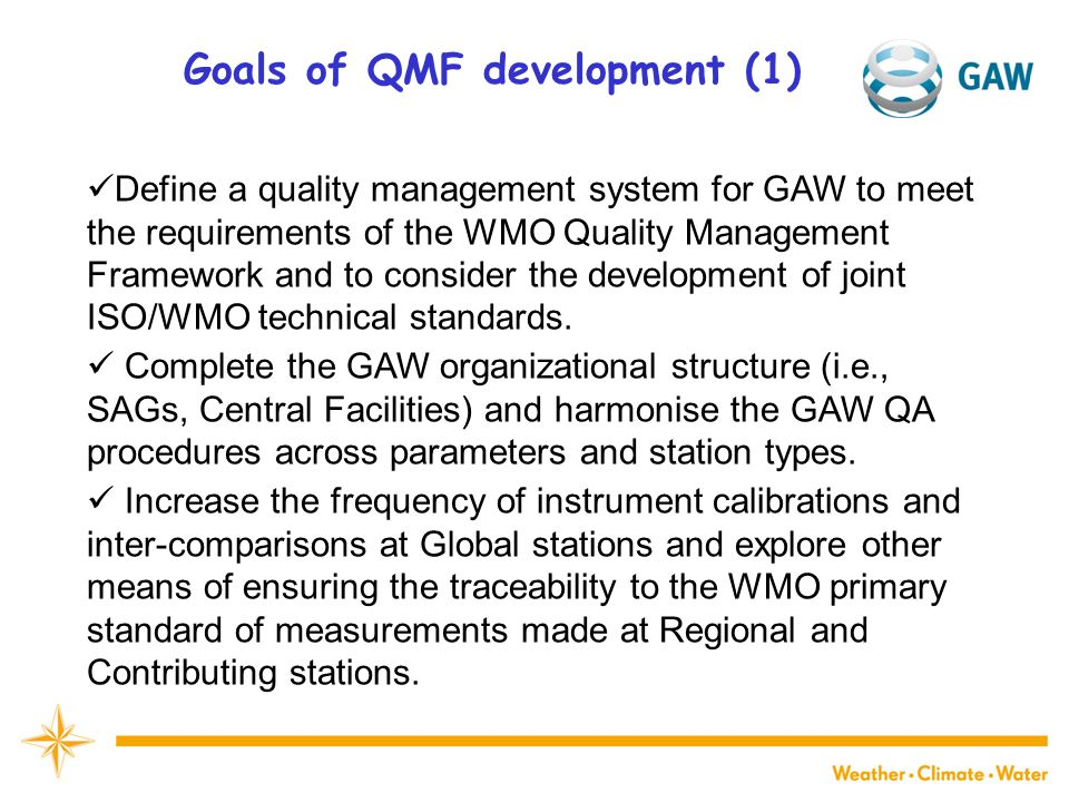 Goals of QMF development (1) Define a quality management system for GAW to meet the requirements of the WMO Quality Management Framework and to consider the development of joint ISO/WMO technical standards.