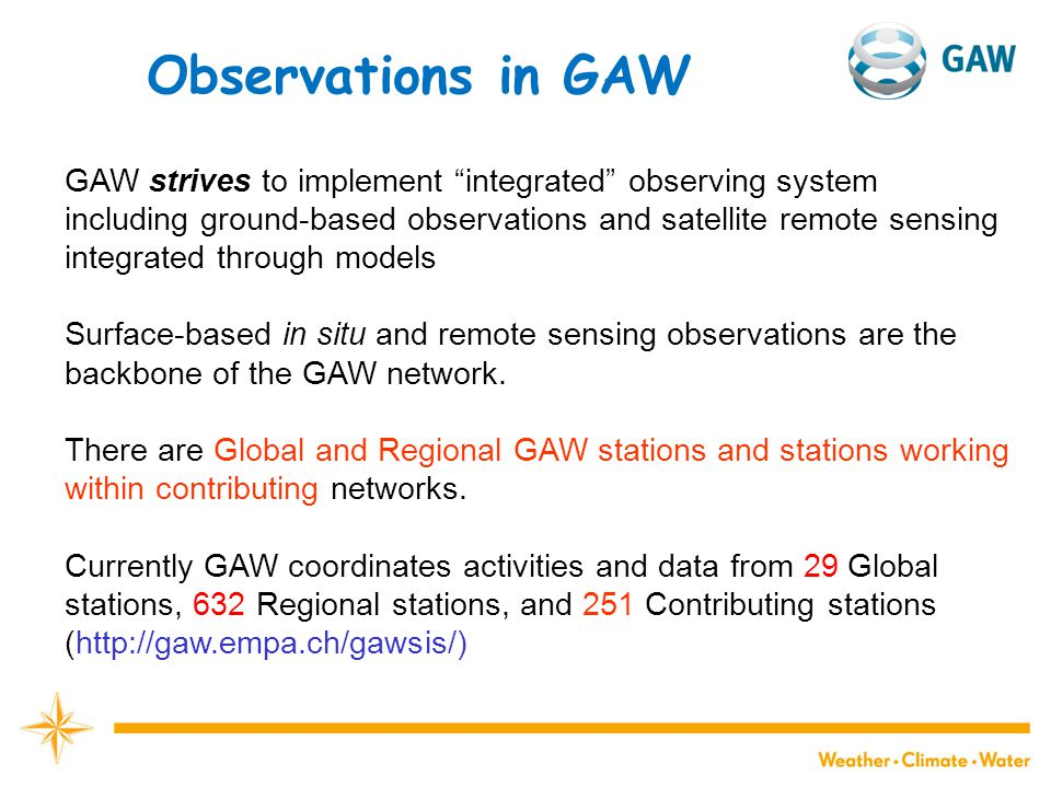 Observations in GAW GAW strives to implement integrated observing system including ground-based observations and satellite remote sensing integrated through models Surface-based in situ and remote sensing observations are the backbone of the GAW network.