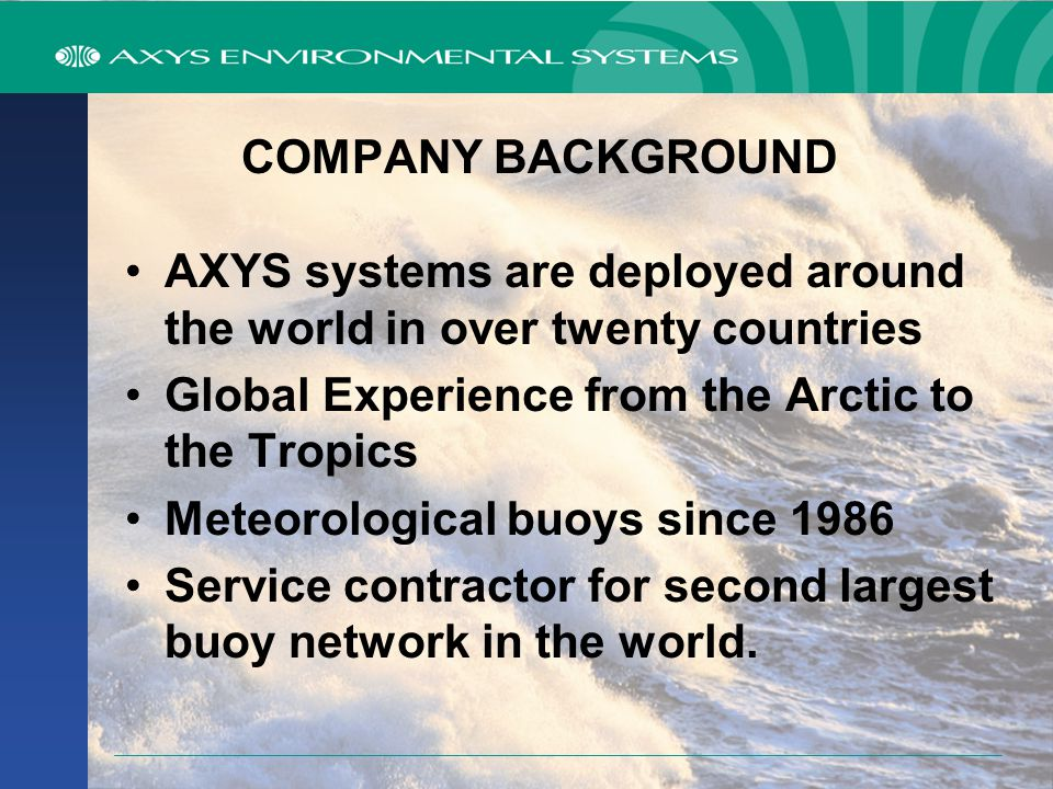 COMPANY BACKGROUND Founded in 1974, Victoria BC Canada Engineers, Scientists, Technicians, Field Service & Training Specialists Custom environmental data collection systems (hardware & software) Manufacturer of Environment Canada's (EC) ODAS Buoy Network EC's Service Contractor
