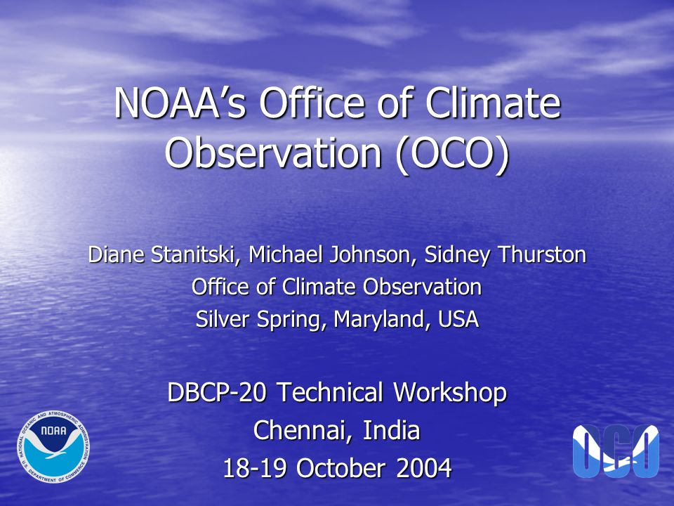 NOAA's Office of Climate Observation (OCO) Diane Stanitski, Michael Johnson, Sidney Thurston Office of Climate Observation Silver Spring, Maryland, USA DBCP-20 Technical Workshop Chennai, India 18-19 October 2004
