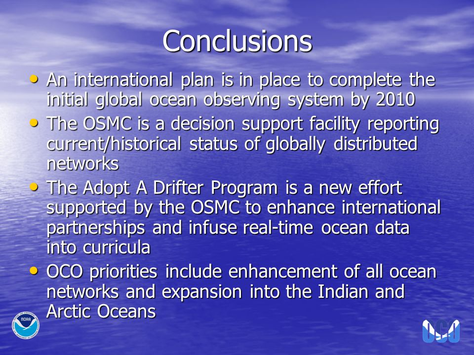 Conclusions An international plan is in place to complete the initial global ocean observing system by 2010 An international plan is in place to complete the initial global ocean observing system by 2010 The OSMC is a decision support facility reporting current/historical status of globally distributed networks The OSMC is a decision support facility reporting current/historical status of globally distributed networks The Adopt A Drifter Program is a new effort supported by the OSMC to enhance international partnerships and infuse real-time ocean data into curricula The Adopt A Drifter Program is a new effort supported by the OSMC to enhance international partnerships and infuse real-time ocean data into curricula OCO priorities include enhancement of all ocean networks and expansion into the Indian and Arctic Oceans OCO priorities include enhancement of all ocean networks and expansion into the Indian and Arctic Oceans