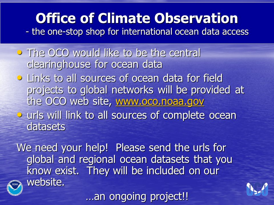 Office of Climate Observation - the one-stop shop for international ocean data access The OCO would like to be the central clearinghouse for ocean data The OCO would like to be the central clearinghouse for ocean data Links to all sources of ocean data for field projects to global networks will be provided at the OCO web site, www.oco.noaa.gov Links to all sources of ocean data for field projects to global networks will be provided at the OCO web site, www.oco.noaa.govwww.oco.noaa.gov urls will link to all sources of complete ocean datasets urls will link to all sources of complete ocean datasets We need your help.