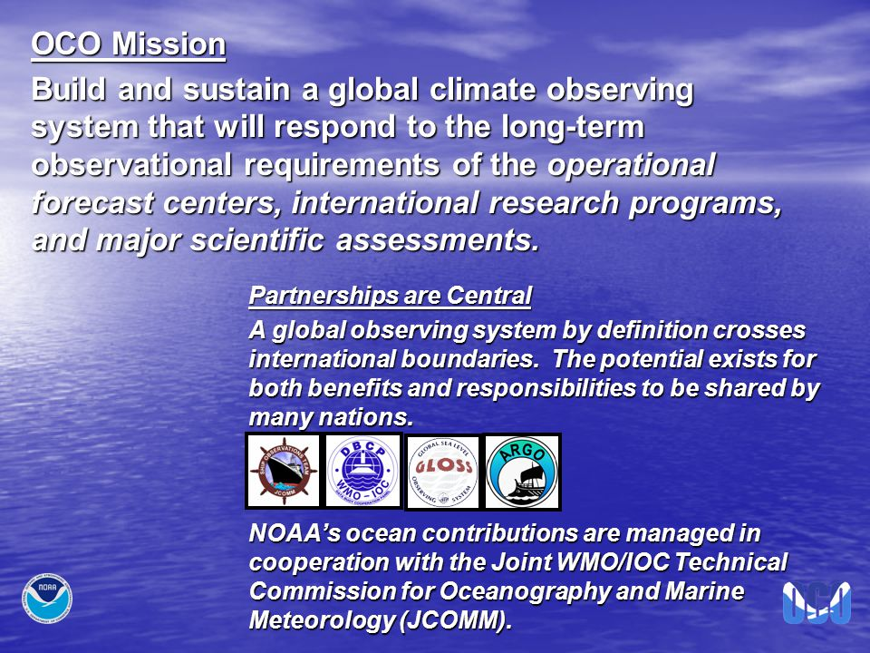 OCO Mission Build and sustain a global climate observing system that will respond to the long-term observational requirements of the operational forecast centers, international research programs, and major scientific assessments.