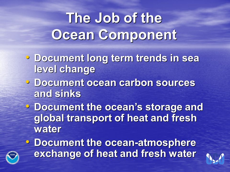 The Job of the Ocean Component Document long term trends in sea level change Document long term trends in sea level change Document ocean carbon sources and sinks Document ocean carbon sources and sinks Document the ocean's storage and global transport of heat and fresh water Document the ocean's storage and global transport of heat and fresh water Document the ocean-atmosphere exchange of heat and fresh water Document the ocean-atmosphere exchange of heat and fresh water