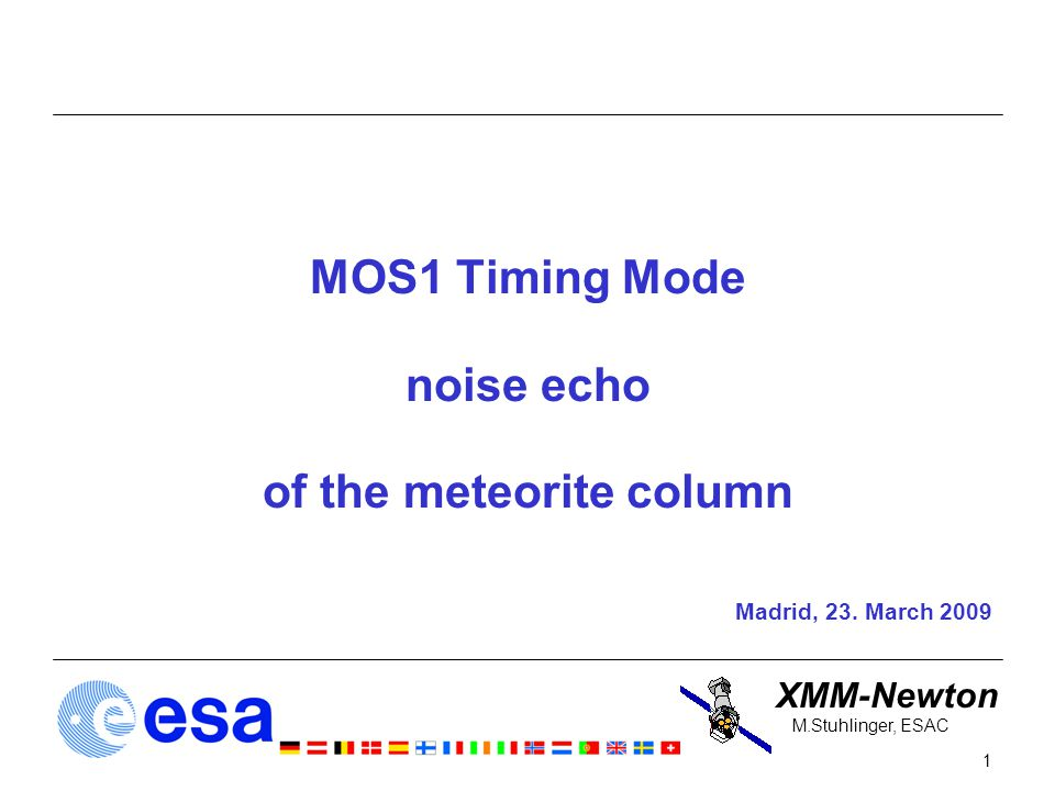 XMM-Newton 1 M.Stuhlinger, ESAC MOS1 Timing Mode noise echo of the meteorite column Madrid, 23.
