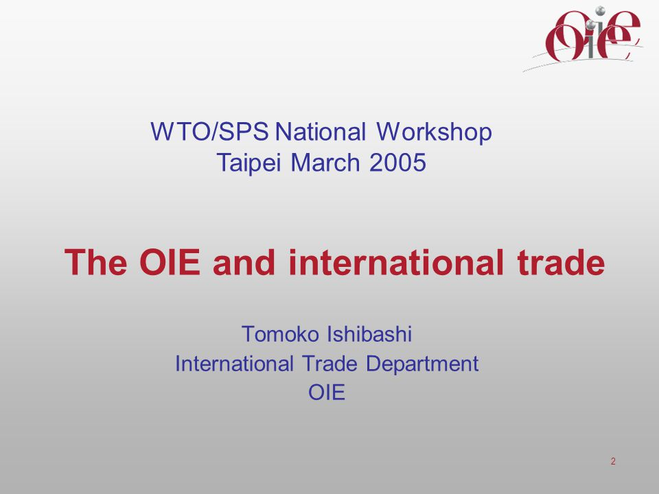 2 The OIE and international trade Tomoko Ishibashi International Trade Department OIE WTO/SPS National Workshop Taipei March 2005