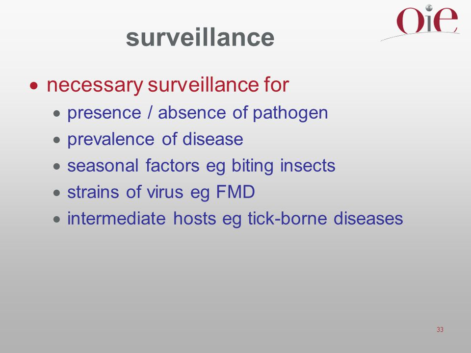 33 surveillance  necessary surveillance for  presence / absence of pathogen  prevalence of disease  seasonal factors eg biting insects  strains o