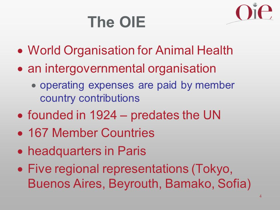 4 The OIE  World Organisation for Animal Health  an intergovernmental organisation  operating expenses are paid by member country contributions  f