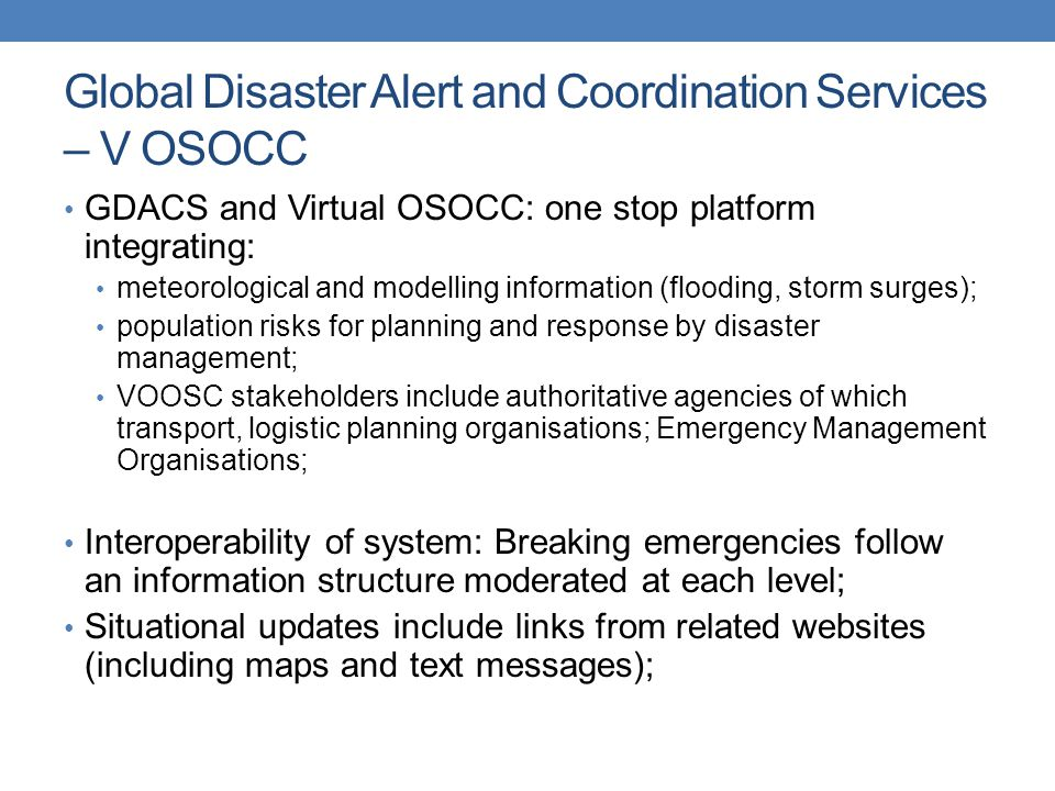 Global Disaster Alert and Coordination Services – V OSOCC GDACS and Virtual OSOCC: one stop platform integrating: meteorological and modelling information (flooding, storm surges); population risks for planning and response by disaster management; VOOSC stakeholders include authoritative agencies of which transport, logistic planning organisations; Emergency Management Organisations; Interoperability of system: Breaking emergencies follow an information structure moderated at each level; Situational updates include links from related websites (including maps and text messages);