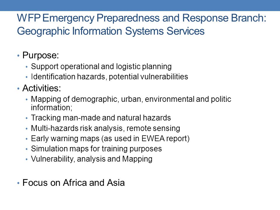 WFP Emergency Preparedness and Response Branch: Geographic Information Systems Services Purpose: Support operational and logistic planning Identification hazards, potential vulnerabilities Activities: Mapping of demographic, urban, environmental and politic information; Tracking man-made and natural hazards Multi-hazards risk analysis, remote sensing Early warning maps (as used in EWEA report) Simulation maps for training purposes Vulnerability, analysis and Mapping Focus on Africa and Asia