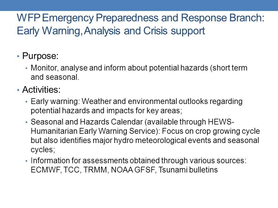 WFP Emergency Preparedness and Response Branch: Early Warning, Analysis and Crisis support Purpose: Monitor, analyse and inform about potential hazards (short term and seasonal.
