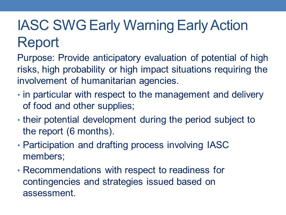 IASC SWG Early Warning Early Action Report Purpose: Provide anticipatory evaluation of potential of high risks, high probability or high impact situations requiring the involvement of humanitarian agencies.