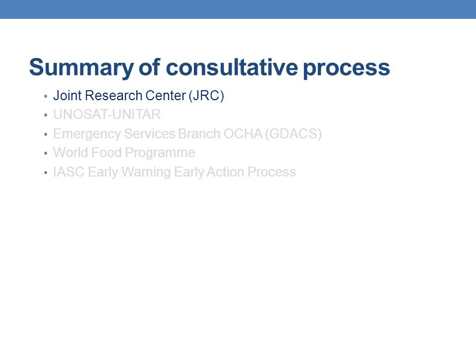 Summary of consultative process Joint Research Center (JRC) UNOSAT-UNITAR Emergency Services Branch OCHA -Global Disaster Alert and Coordination Services(GDACS) World Food Programme IASC Early Warning Early Action Process