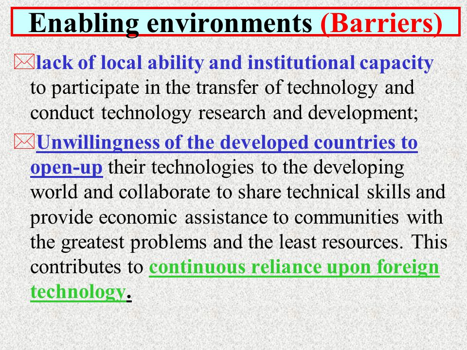 *lack of local ability and institutional capacity to participate in the transfer of technology and conduct technology research and development; *Unwillingness of the developed countries to open-up their technologies to the developing world and collaborate to share technical skills and provide economic assistance to communities with the greatest problems and the least resources.