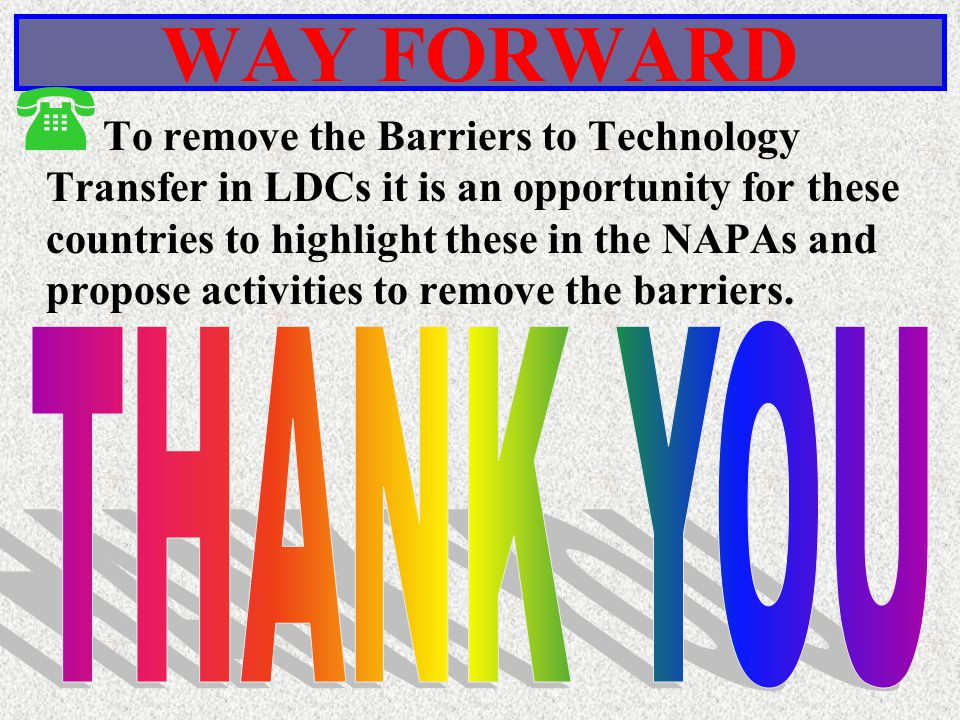 WAY FORWARD ( To remove the Barriers to Technology Transfer in LDCs it is an opportunity for these countries to highlight these in the NAPAs and propose activities to remove the barriers.