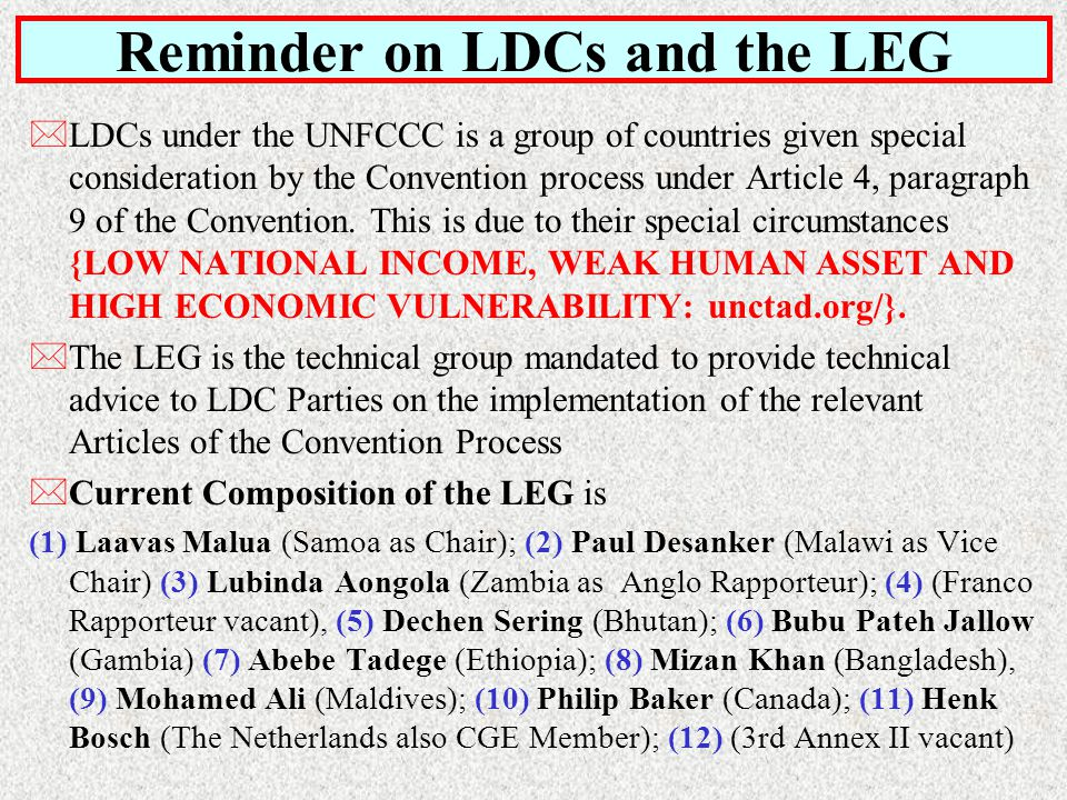 Reminder on LDCs and the LEG *LDCs under the UNFCCC is a group of countries given special consideration by the Convention process under Article 4, paragraph 9 of the Convention.