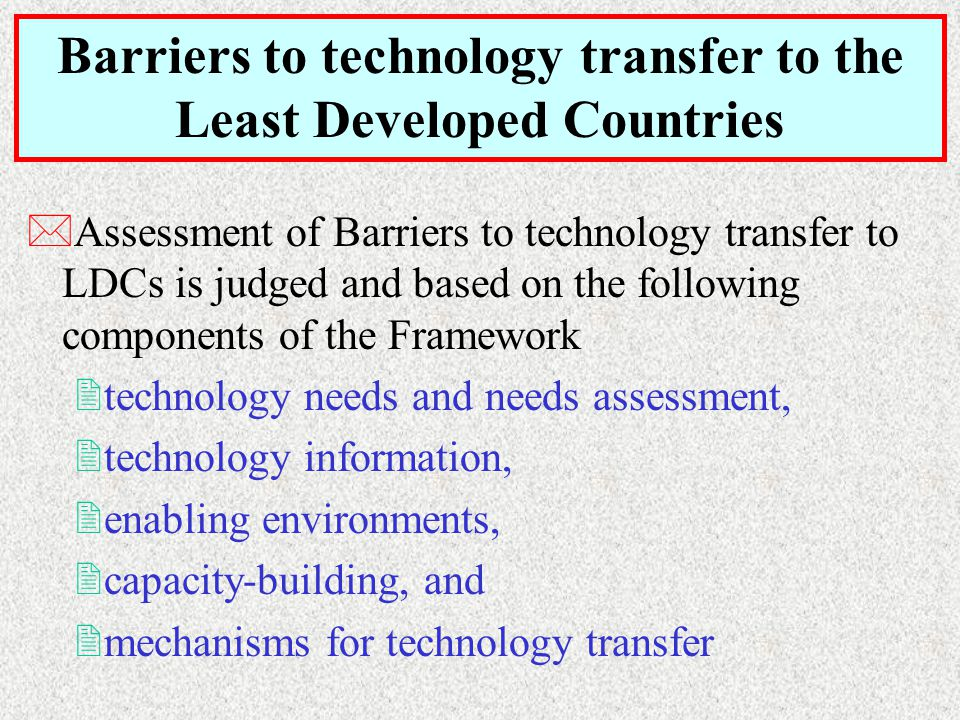 *Assessment of Barriers to technology transfer to LDCs is judged and based on the following components of the Framework 2technology needs and needs assessment, 2technology information, 2enabling environments, 2capacity-building, and 2mechanisms for technology transfer Barriers to technology transfer to the Least Developed Countries
