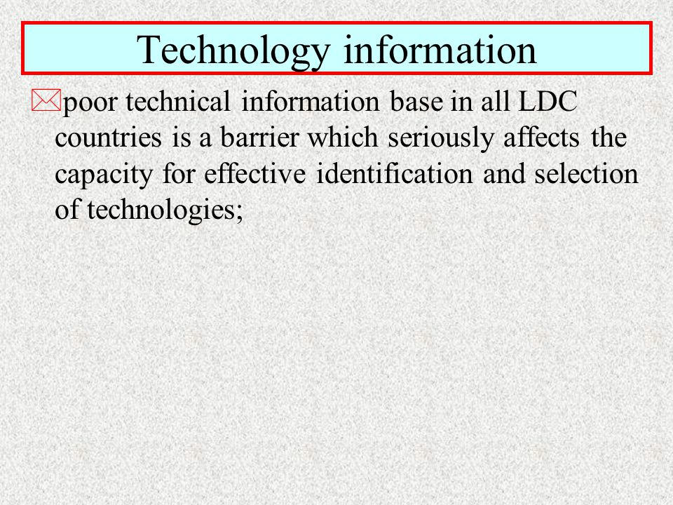 Technology information *poor technical information base in all LDC countries is a barrier which seriously affects the capacity for effective identification and selection of technologies;