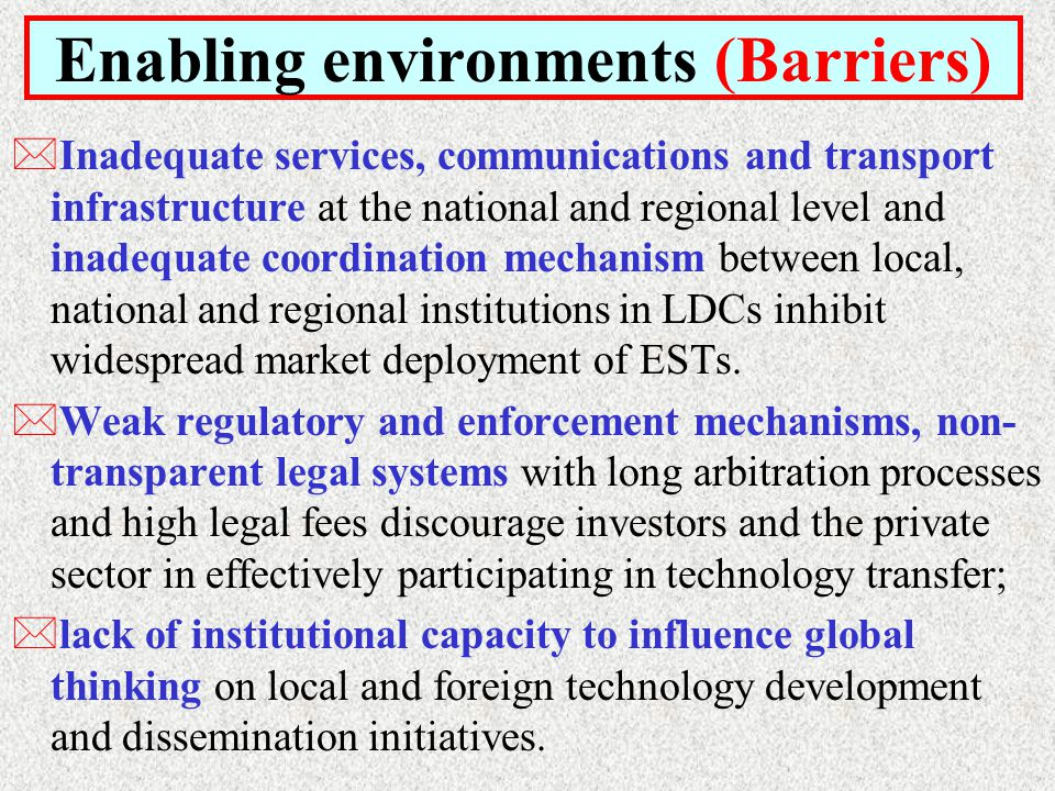 Enabling environments (Barriers) *Inadequate services, communications and transport infrastructure at the national and regional level and inadequate coordination mechanism between local, national and regional institutions in LDCs inhibit widespread market deployment of ESTs.