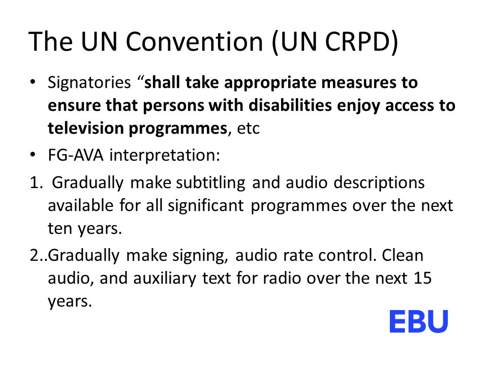 The UN Convention (UN CRPD) Signatories shall take appropriate measures to ensure that persons with disabilities enjoy access to television programmes, etc FG-AVA interpretation: 1.