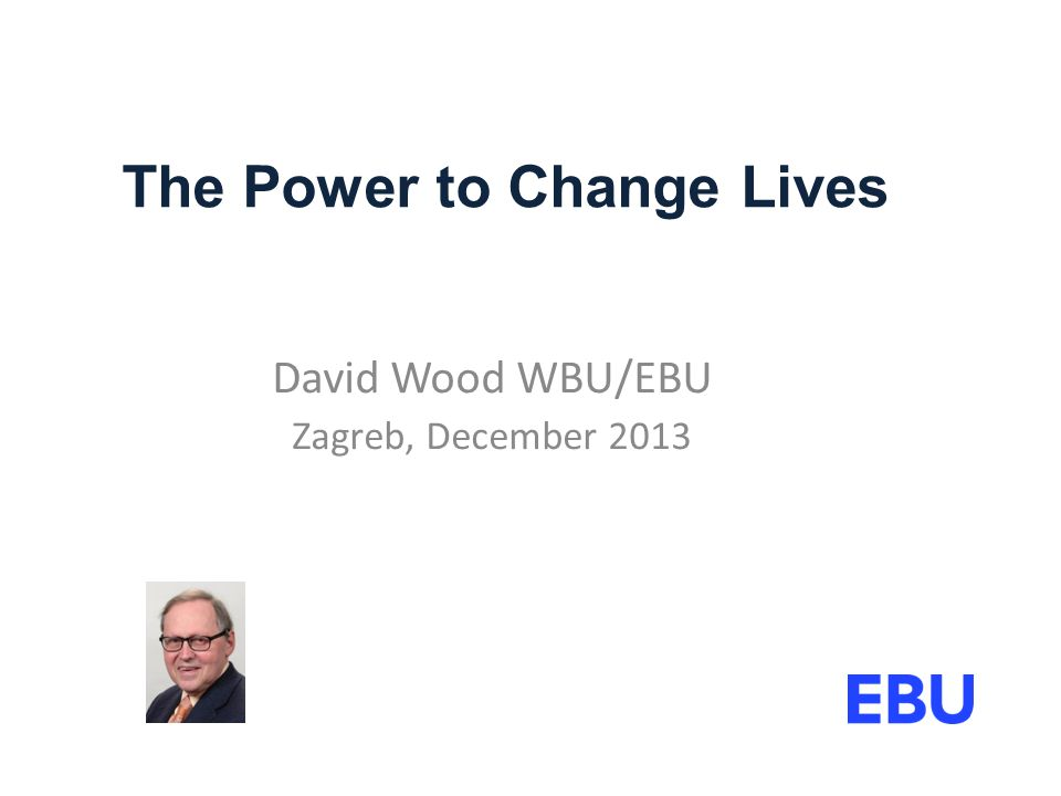 The Power to Change Lives David Wood WBU/EBU Zagreb, December 2013