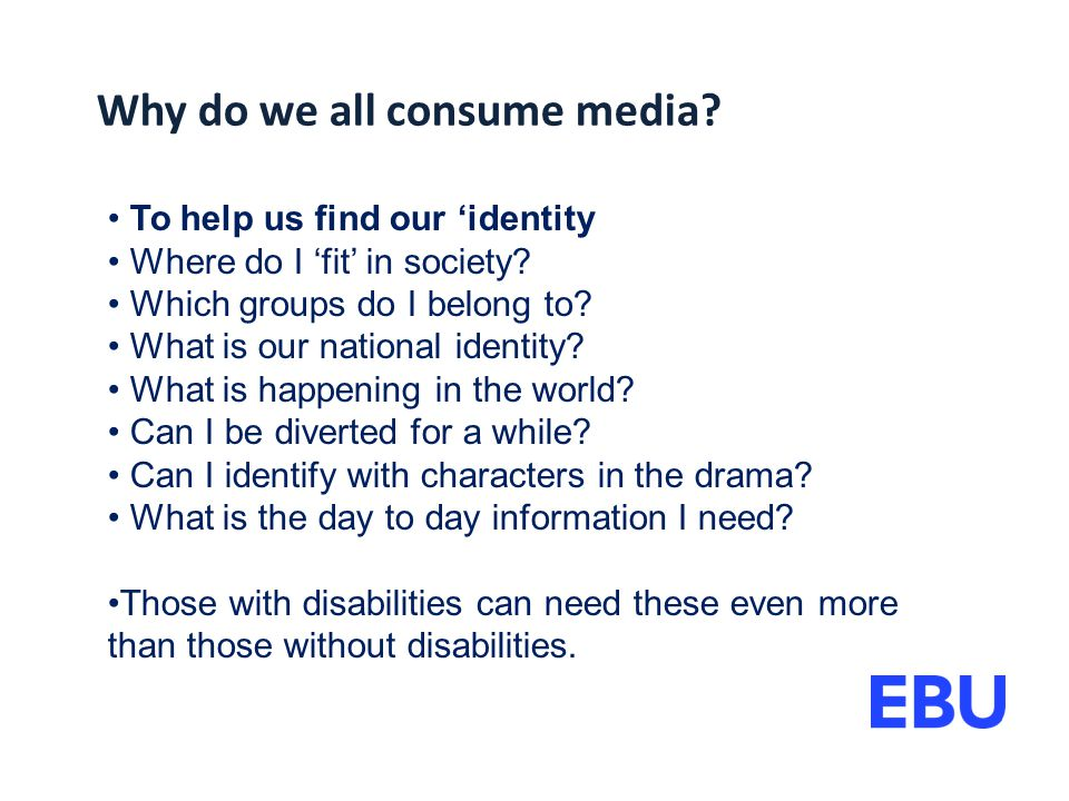 Why do we all consume media. To help us find our 'identity Where do I 'fit' in society.